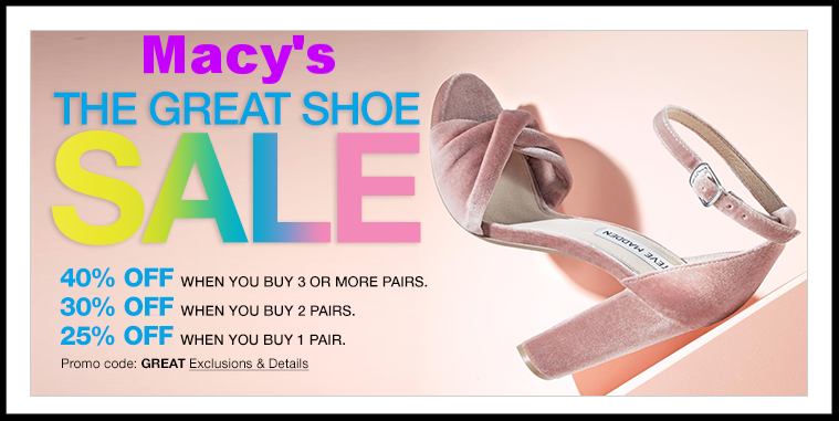 Macy's ~  Shoes  ~ 40% OFF 3 or more pairs, 30% OFF 2 pairs, OR 25% OFF 1 pair on select regular, sale, or clearance-priced women's shoes with promo code: GREAT + Earn $10 Macy's Money for every $50 spent (Ends 3/27) + Free shipping and returns with $99 order or add a beauty item to your order to qualify for free shipping with any order
