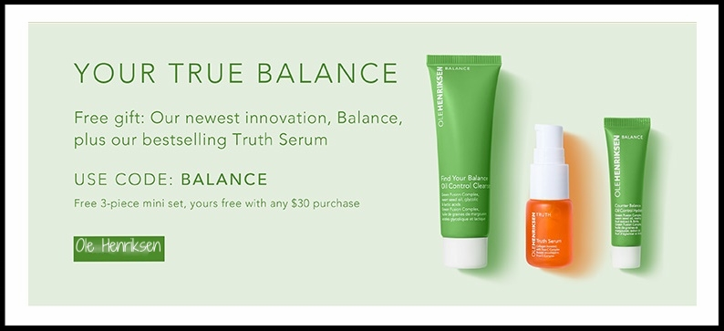 Ole Henriksen ~ Free 3-Piece Gift with any $30 purchase with promo code: BALANCE + A Free WELCOME TO OLE HENRIKSEN! Free Vitamin C Brightening Regimen with promo code: WELCOMEGIFT + Free shipping with $50 order  Or  with orders under $50, you can use promo code: FREESHIP but it doesn't combined with other codes.