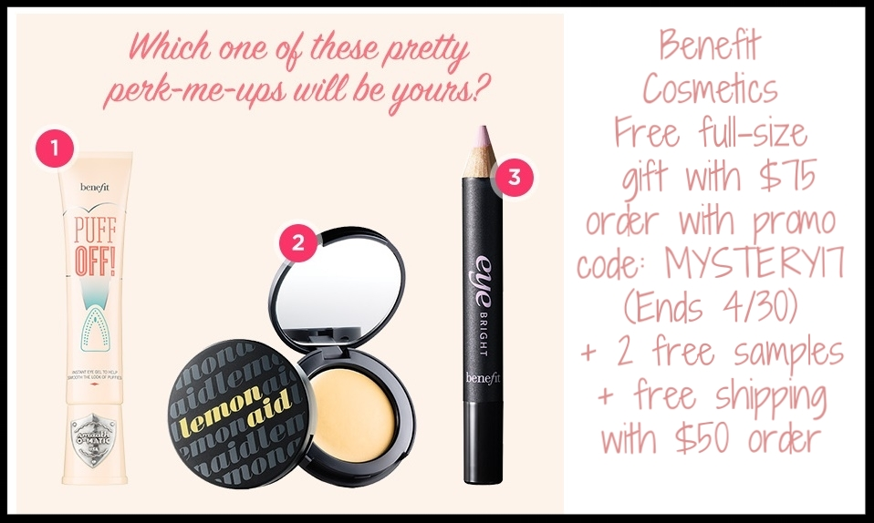 Benefit Cosmetics  ~ FAR OUT FREEBIES  Festival season got you lookin' a little fatigued? Perk your peepers with a FREE full-size mystery eye brightener with any order over $75! You'll receive one of these full-size products…but which one won't be revealed until your order arrives!   Puff off!  under eye gel ($29 value)   Lemon aid  color correcting eyelid primer ( $20 value)   Eye bright  instant eye brightener ($20 value)  Use promo code:  MYSTERY17 (Ends 4/30) + 2 free samples with every order + Free shipping with $50 order