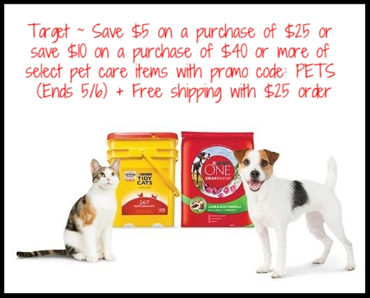 Target  ~ Save $5 on a purchase of $25 or save $10 on a purchase of $40 or more of select pet care items with promo code: PETS (Ends 5/6) + Free shipping with $25 order