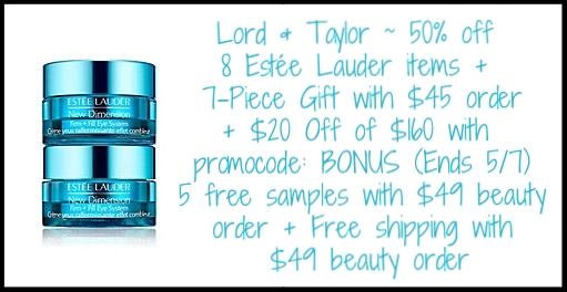 Lord & Taylor  ~ 50% off of 8 Estée Lauder items + 7-Piece Estée Lauder Gift with $45 Estée Lauder  purchase + $20 Off of $160 with promo code: BONUS (Ends 5/7) + 5 free samples with $49 beauty purchase + Free shipping with $49 beauty order