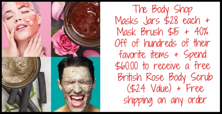 The Body Shop  ~ Masks Jars $28 each + Mask Brush $15 +  40% Off of hundreds of their favorite items  + Spend $60.00 to receive a free British Rose Body Scrub ($24 Value) + Free shipping on any order  Discover their collection of facial masks, sourced from across the globe to repair, clarify, and hydrate your skin and leave you with a healthy, youthful glow. Created with Community Trade natural ingredients including rose petals, charcoal, green tea, honey, ginseng, acai, marula oil, & more. From a hydrating, firming mask that improves elasticity, to an anti-oxidant rich mask that energizes skin & fights signs of fatigue, to a clarifying, exfoliating and smoothing mask, they have the perfect mask for you. Your spa day awaits!