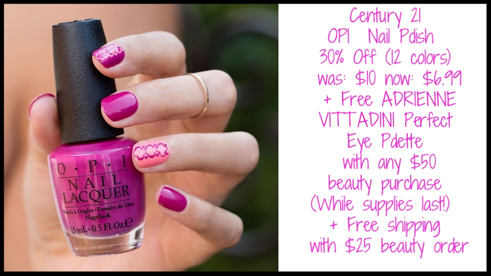 Century 21  ~ OPI  Nail Polish 30% Off (12 colors ~ while supplies last) ~ was: $10 now: $6.99 + Free ADRIENNE VITTADINI Perfect Eye Palette with any $50 beauty purchase (While supplies last!) + Free shipping with $25 beauty order