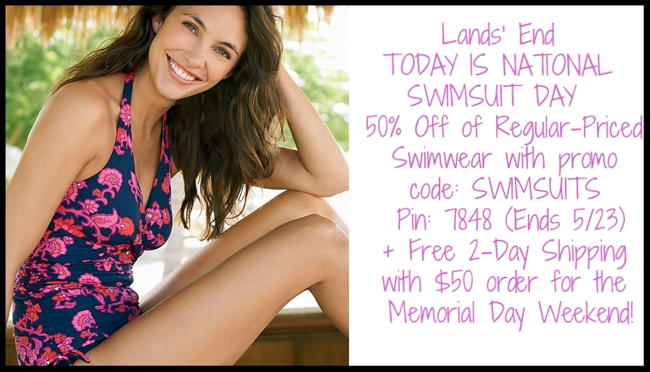 Lands' End  ~ TODAY IS NATIONAL SWIMSUIT DAY ~  50% Off of Regular-Priced Swimwear with promo code: SWIMSUITS Pin: 7848 (Ends 5/23) + Free 2-Day Shipping with $50 order for the Memorial Day Weekend! Just select 2-Day Shipping at Checkout.