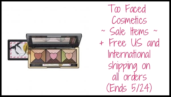 Too Faced Cosmetics ~  Sale Items  + Free US and International shipping on all orders (Ends 5/24)