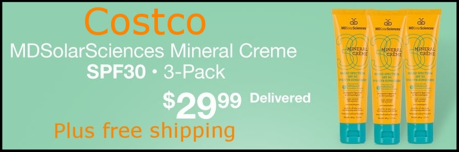 Costco  (No membership required) ~ MDSolarSciences Mineral Crème SPF 30 1.7 oz. (3-pack) $29.99 + Free shipping ~ It's for All Skin Types (Including Acne/Rosacea Prone plus it's $30 for just one 1.7 oz. tube at  MDSolarSciences )