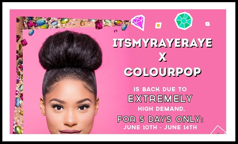 ColourPop  ~ ITSMYRAYERAYE X COLOURPOP COLLETION $5 - $14 (Ends 6/14) + Free shipping for $30 U.S. orders and free shipping with $50 International orders