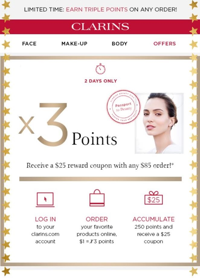 Clarins  ~  FREE SHIPPING + X3 POINTS WITH ANY ORDER + CHOOSE YOUR 4-PIECE TRAVEL GIFT FREE WITH ANY $75 ORDER (No promo code needed) ~  Based on Explorer Loyalty Status. Citizen Loyalty Members spend $70 to receive $25 coupon code. Ambassador Loyalty Members spend $65 to receive $25 coupon code. Points are released 30 days after purchase (Expires at 6/11 at 11:59P.M. EST)