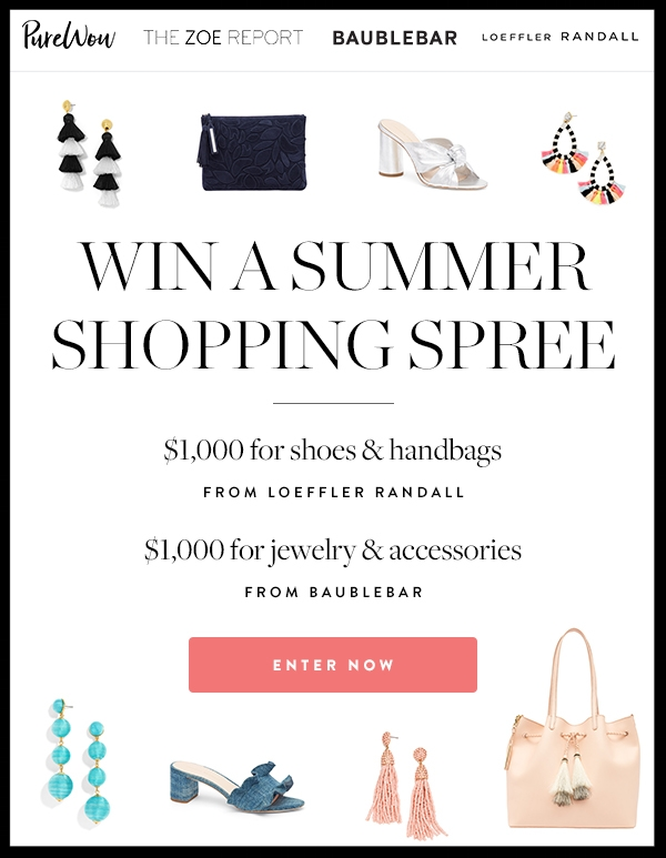 2017 SUMMER SHOPPING SPREE SWEEPSTAKES ~ Enter now for a chance to win $2,000 towards summer's best accessories, and get your shop on! Open to legal residents of the 48 contagious states and the District of Columbia (Void in Alaska, Hawaii, Puerto Rico, all U.S. territories, and possessions, and all overseas military installations, and where prohibited by law) over the  age of 21 (Ends 7/12)