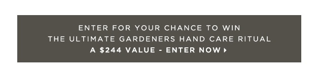 ENTER  HERE  FOR YOUR CHANCE TO WIN THE ULTIMATE GARDENERS HAND CARE RITUAL ($244 VALUE ~ Ends 8/6) Open only to legal U.S. residents, age 21 and up.
