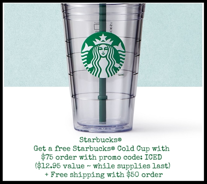 Starbucks  ~ Get a free Starbucks® Cold Cup with $75 order with promo code: ICED ($12.95 value ~ while supplies last) + Free shipping with $50 order