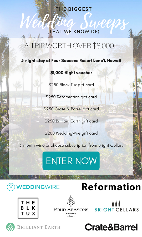 Enter now  to win the 5-night stay at the luxurious Four Season Resort Lana'i, along with all the other amazing prizes in this $8,000+ package! The Four Season Resort in Lana'i, Hawaii knows just what makes a wedding great: a 5-night stay at their resort! They're even throwing in daily breakfast, couples massages, and a romantic dinner for 2. Our other brand partners have made sure you don't have to worry about other details either. You'll get a $1,000 flight voucher, along with over $1,000+ in gift cards to Black Tux, Reformation, Crate & Barrel, Brilliant Earth, WeddingWire, and Bright Cellars. (Must be eighteen (18) or older to win. This Giveaway is open only to individuals who are permanent legal residents of the 47 United States of America (excluding residents of Alaska, Hawaii, Rhode Island, overseas military installations, Puerto Rico, the District of Columbia, and other U.S. Territories). Ends 8/11/2017 at 11:59pm EDT.