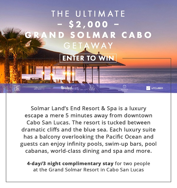 THE ULTIMATE $2,000 GRAND SOLMAR CABO SAN LUCAS GETAWAY Enter for a chance for a  3-Night/4-Day Complimentary Stay plus airfare for Two People at the Grand Solmar Resort in Cabo San Lucas! Solmar Land's End Resort & Spa is a luxury escape a mere 5 minutes away from downtown Cabo San Lucas.  The resort is tucked between dramatic cliffs and the blue sea. Each luxury suite has a balcony overlooking the Pacific Ocean and guests can enjoy infinity pools, swim-up bars, pool cabanas, world-class dining and spa, and more. (Open only to legal residents of the United States and District of Columbia who are at least 21 years old as of the date of entry. Ends 8/14/2017 at 11:59PM EST)
