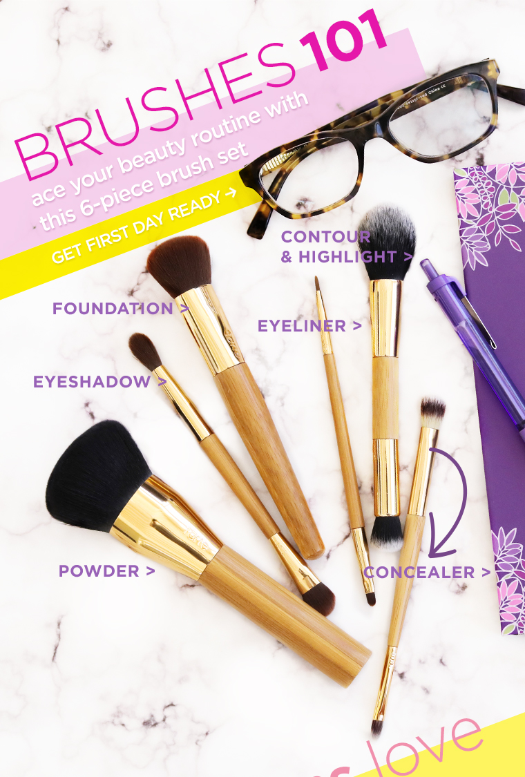 Tarte ~ limited-edition back to school tools brush 6-piece set $39 A vegan collection of 6 best-selling brushes to add to your back to school beauty routine. Set includes:  double-ended eyeshadow brush  powder brush double-ended eyeliner brush double-ended contour & highlight brush  foundation brush  double-ended concealer brush + 1 free sample + Free shipping with $40 order