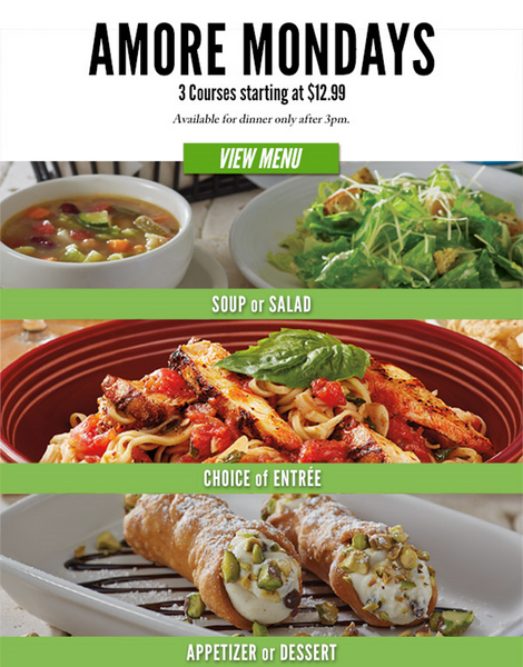 "Carrabba's ~  Amore Mondays  ~   After 3pm, enjoy the best of Carrabba's with your choice of three great courses starting at just $12.99.     1. SELECT YOUR FIRST OR LAST COURSE:  • Small Calamari • Meatballs & Ricotta Small Plate • Buschette Siciliani Small Plate • Mini Cannoli** • John Cole** • Brûlée Ricotta Cheesecake (add $2.00) • Tiramisú (add $3.00) • Sogno di Cioccolata ""Chocolate Dream"" (add $3.00)  2. CHOOSE A CUP OF SOUP –OR– A SIDE SALAD.  3. THEN PICK YOUR ENTRÉE FROM 9 CHOICES.  Ask your server for the featured Amore Monday wine.***"