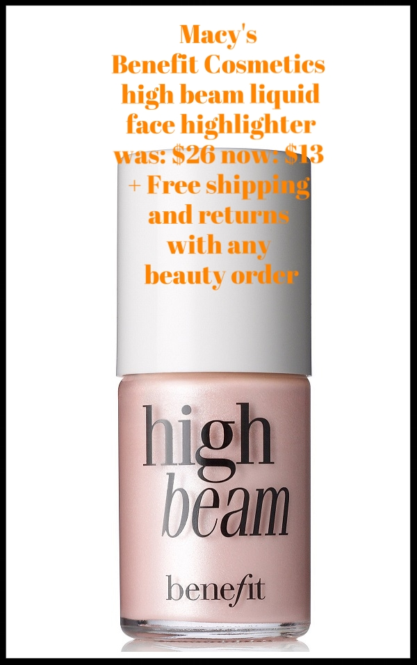 Macy's ~  Benefit Cosmetics high beam liquid face highlighter  ~ was: $26 now: $13 + Free shipping and returns with any beauty order