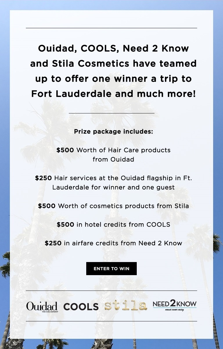 Ouidad, COOLS, Need 2 Know, and Stila Cosmetics have teamed up to offer one winner a trip to Fort Lauderdale and much more! Enter for your chance to win this fabulous contest! Your package includes: $500 Worth of Hair Care products from Ouidad Hair services at the Ouidad flagship in Ft. Lauderdale for winner and one guest $500 Worth of cosmetics products from Stila Cosmetics $500 in hotel credits from COOLS $250 in airfare credits from Need 2 Know (Open to anyone who is at least eighteen (18) years of age and has reached the age of majority in their jurisdiction of residence at the time of opt-in (19 in Alabama and Nebraska; 21 in Mississippi) and lives within the continental United States and has a valid email address. Ends 9/10/2017 at 11:59pm EDT )