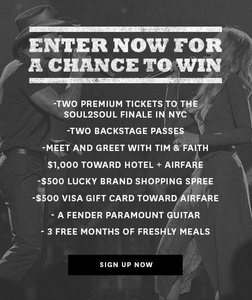 """ENTER NOW FOR     A CHANCE TO WIN  ~  LUCKY BRAND'S   """"TIM & FAITH SOUL2SOUL""""SWEEPSTAKES   2 Premium Tickets to the SOUL2SOUL Finale in NYC*  2 VIP Passes + Meet and Greet with Tim & Faith  $1,000 Toward Hotel + Airfare  $500 Lucky Brand Shopping Spree  A Fender Paramount Parlor All-Mahogany Guitar  2 Free Months of Freshly Meals Delivered  (Open only to individuals who are at least twenty-one (21) years of age at the time of entry, who are legal U.S. residents of the fifty (50) United States and the District of Columbia and who satisfy all other requirements contained herein (""""Entrant""""). Void in Puerto Rico, other United States territories and where prohibited or restricted by law. Ends ends at 11:59 p.m. PST on October 4, 2017)"""