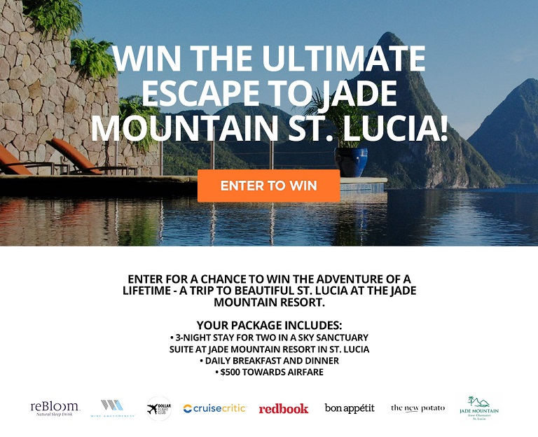 Win the Ultimate Escape to Jade Mountain St. Lucia!   Enter for a chance  to win the adventure of a lifetime - a trip to beautiful St. Lucia at the Jade Mountain Resort.   The Ultimate Escape to Jade Mountain St. Lucia! Your package includes:  • 3-night stay for two in a Star Sanctuary Suite at Jade Mountain Resort in St. Lucia  • Daily breakfast and dinner  • $500 towards airfare  (Open to anyone who is at least eighteen (18) years of age and has reached the age of majority in their jurisdiction of residence at the time of opt-in (19 in Alabama and Nebraska; 21 in Mississippi) and lives within the continental United States and has a valid email address. Contest ends on 10/20/2017 at 11:59pm EDT.)