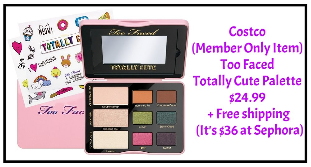 Costco ~  Too Faced Totally Cute Palette  $24.99 + Free shipping (It's $36 at  Sephora )  Features:  (3) 0.07 oz. Eyeshadowsin Double Scoop (matte vanilla malt), Shooting Star (shimmering nude), Unicorn (pearl pink)   (6) 0.03 oz. Eyeshadows in Bunny Fu-Fu (matte pumpkin spice), Chocolate Donut (matte dark brown), Clover (golden green pearl), Storm Cloud (blackened peacock), I <3 TF (bubblegum pink with silver sparkle), Meow! (deep amethyst)   Highly Pigmented Shades  Glamour guide  Stickers to Decorate Palette