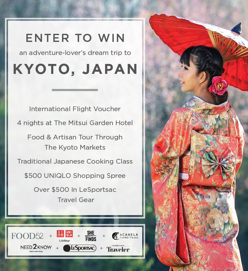 Enter To Win a Foodie's Trip to Japan!   Enter for your chance  to a win a trip to the Mitsui Garden Hotel in Kyoto, Japan to immerse yourself in Japanese culture. Take classes in traditional Japanese cooking and tour the famous Kyoto markets. You'll also receive more than $500 of LeSportsac Travel Gear and a $500 Uniqlo shopping spree.   An adventure lover's dream trip to    KYOTO, JAPAN includes:  $500 International Flight Voucher  4-nights at The Mitsui Garden Hotel  Food & Artisan Tour Through The Kyoto Markets  Traditional Japanese Cooking Class   $500 Uniqlo Shopping Spree   (Open open to anyone who is at least eighteen (18) years of age and has reached the age of majority in their jurisdiction of residence at the time of opt-in (19 in Alabama and Nebraska; 21 in Mississippi) and lives within the continental United States and has a valid email address. Contest ends on 10/30/2017 at 11:59pm EDT.
