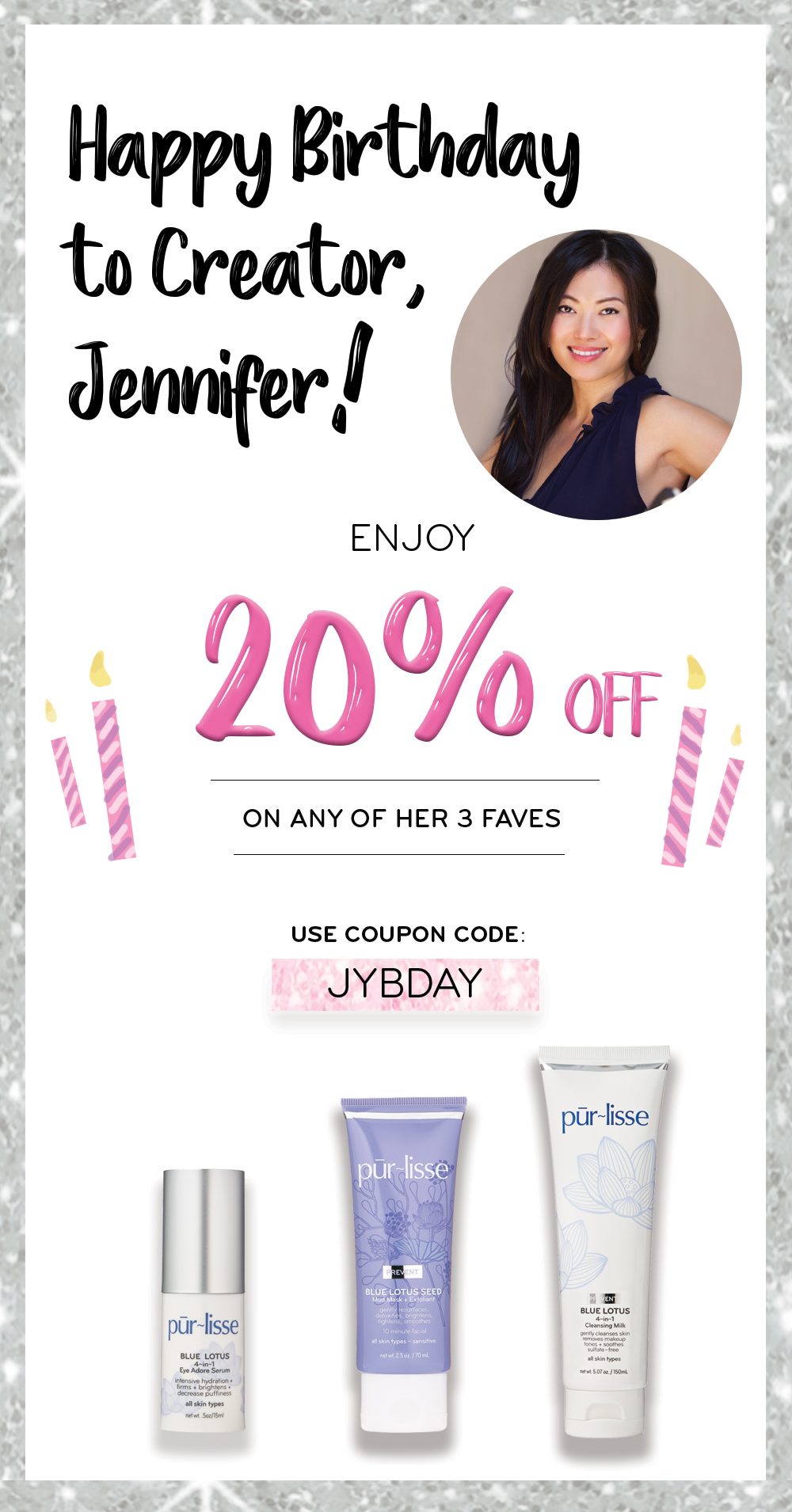 Pur‑lisse ~ It's their Creator's Birthday!🎈 Save 20% ~   Enjoy 20% Off any of Jennifer's 3 Favorites  $36 - $65 with promo code: JYBDAY (Expires October 9, 2017 at 11:59 pm) + 1 free deluxe sample with $50 order + Free U.S. Shipping with $50 order & free International shipping with $75 order