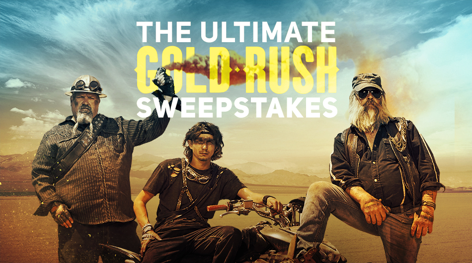 "DISCOVERY CHANNEL'S ""ULTIMATE GOLD RUSH"" SWEEPSTAKES    Enter for your chance  to win $4,500 and don't forget to watch the all new season of GOLD RUSH!   (Open to legal U.S. residents who are 18 years of age or older at the time of entry. Contest ends at 5:00PM Eastern Time on October 27, 2017)"