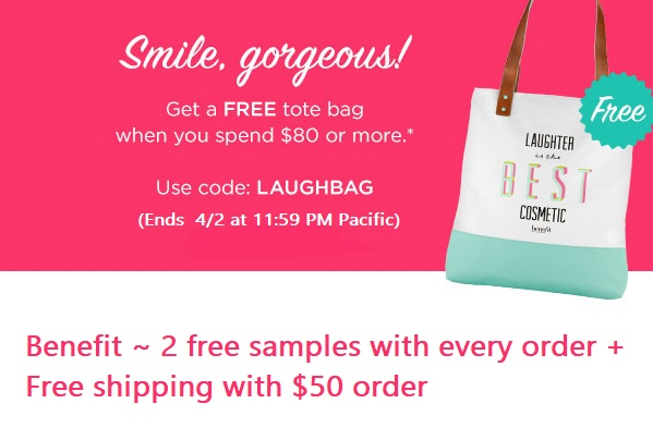 Benefit Cosmetics  ~ Free Tote bag with any $80 purchase with promo code: LAUGHBAG (Ends 4/2 at 11:59 PM Pacific) + 2 free samples with every order + Free shipping with $50 order