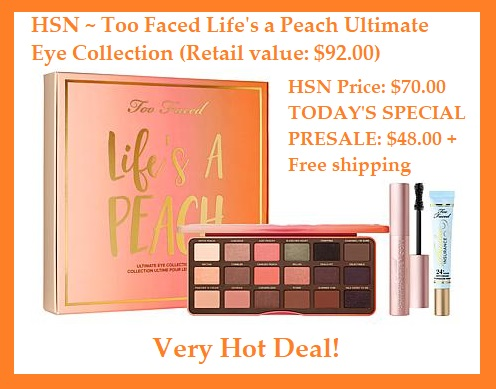 HSN ~  Too Faced Life's a Peach Ultimate Eye Collection    Retail value: $92.00  HSN Price: $70.00  TODAY'S SPECIAL PRESALE: $48.00  + Free shipping   What It Is:   Iconic Sweet Peach Palette, bestselling Better Than Sex Mascara, and 24-hour Shadow Insurance to give you the perfect, sexy eyes that will last all day (and night) long.   What You Get:   .54 oz. Sweet Peach Eyeshadow Collection   .27 fl. oz. Better Than Sex Mascara - Black  .35 oz. Shadow Insurance Eyeshadow Primer