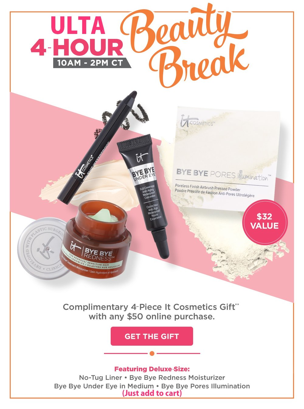 Ulta ~ Beauty Break ~  FREE 4-Piece IT Cosmetics Gift with any $50 online purchase  (Just add to cart) + Free samples with every order + Free shipping with any $50 order  Plus check their  Sale Page  out!    Free 4-Piece IT Cosmetics Gift ($32 value) includes:  Bye Bye Redness Skin Relief Treatment Moisturizer Mini (0.237 oz)  Bye Bye Pores Illumination Poreless Finish Airbrush Pressed Powder Mini (0.08 oz)  Bye Bye Under Eye Full Coverage Anti-Aging Waterproof Concealer Mini in Medium  No Tug Waterproof Gel Eyeliner Sample in Black Brown (0.012 oz)