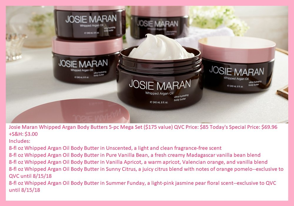 QVC ~  Josie Maran Whipped Argan Body Butters 5-Piece Mega Set  ($175 value) QVC Price: $85 Today's Special Price: $69.96 + S&H: $3.00 Includes: 8-fl oz Whipped Argan Oil Body Butter in Unscented, a light and clean fragrance-free scent 8-fl oz Whipped Argan Oil Body Butter in Pure Vanilla Bean, a fresh creamy Madagascar vanilla bean blend 8-fl oz Whipped Argan Oil Body Butter in Vanilla Apricot, a warm apricot, Valencian orange, and vanilla blend 8-fl oz Whipped Argan Oil Body Butter in Sunny Citrus, a juicy citrus blend with notes of orange pomelo--exclusive to QVC until 8/15/18 8-fl oz Whipped Argan Oil Body Butter in Summer Funday, a light-pink jasmine pear floral scent--exclusive to QVC until 8/15/18