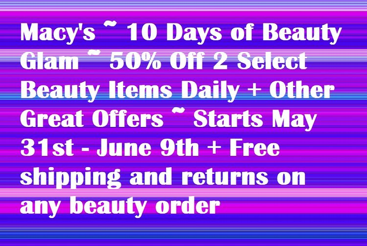 Macy's ~  10 Days of Beauty Glam  ~ 50% Off Select Beauty Items Daily + Other Great Offers ~ Starts May 31st - June 9th + Free shipping and returns on any beauty order