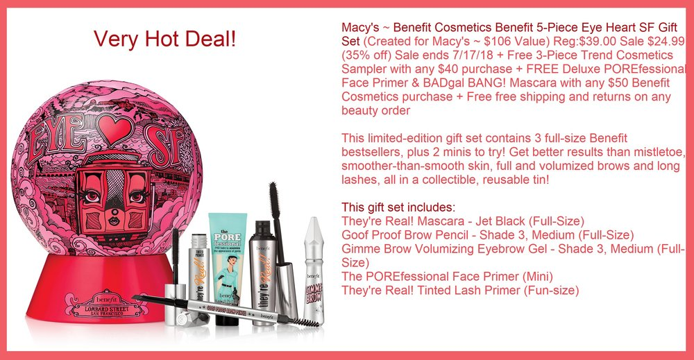 Macy's ~  Benefit Cosmetics Benefit 5-Piece Eye Heart SF Gift Set  (Created for Macy's ~ $106 Value) Reg:$39.00 Sale $24.99 (35% off) Sale ends 7/17/18 + Free 3-Piece Trend Cosmetics Sampler with any $40 purchase + FREE Deluxe POREfessional Face Primer & BADgal BANG! Mascara with any $50 Benefit Cosmetics purchase + Free free shipping and returns on any beauty order   This limited-edition gift set contains  3 full-size Benefit bestsellers, plus 2 minis to  try! Get better results than mistletoe, smoother-than-smooth skin, full and volumized brows and long lashes, all in a collectible, reusable tin!   This gift set includes:  They're Real! Mascara - Jet Black ( Full-Size ) $24 retail value Goof Proof Brow Pencil - Shade 3, Medium ( Full-Size ) $24 retail value Gimme Brow Volumizing Eyebrow Gel - Shade 3, Medium ( Full-Size ) $24 retail value The POREfessional Face Primer ( Mini ) They're Real! Tinted Lash Primer ( Fun-size )