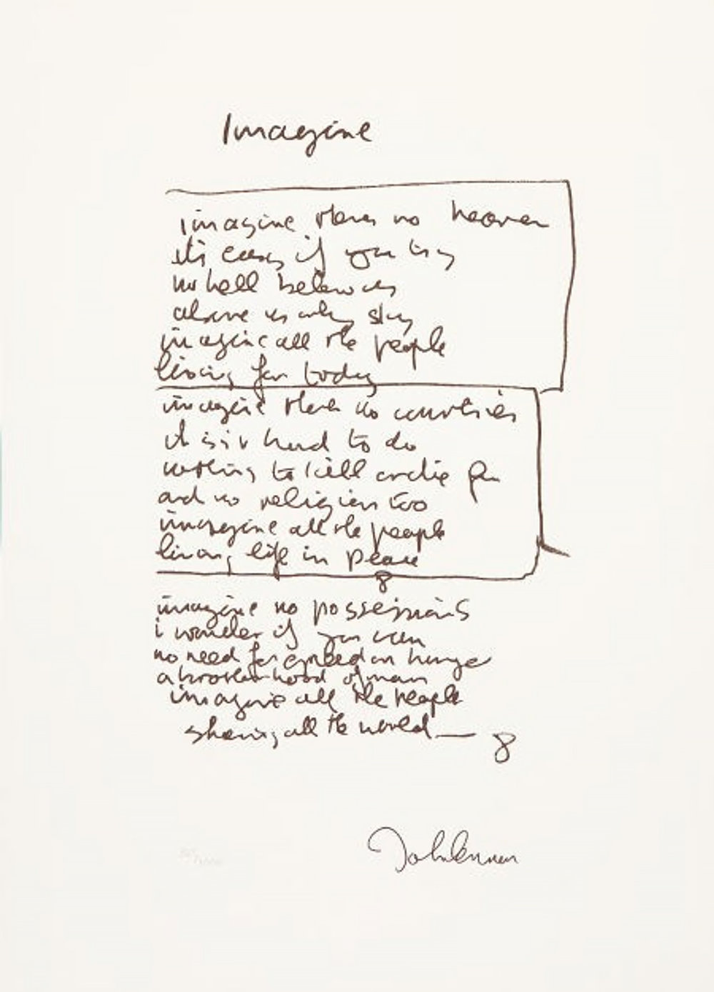 JOHN LENNON  Imagine, 1971 Ink on paper  Lennon composed the song sitting before his Steinway for a mere few hours one morning, leaving only two stanzas to be completed later on.  Imagine there's no heaven It's easy if you try No hell below us Above us only sky Imagine all the people living for today  Imagine there's no countries It isn't hard to do Nothing to kill or die for And no religion too Imagine all the people living life in peace  Imagine no possessions I wonder if you can No need for greed or hunger A brotherhood of man Imagine all the people sharing all the world, you  You may say I'm a dreamer But I'm not the only one I hope some day you'll join us And the world will be as one   LEARN MORE  →