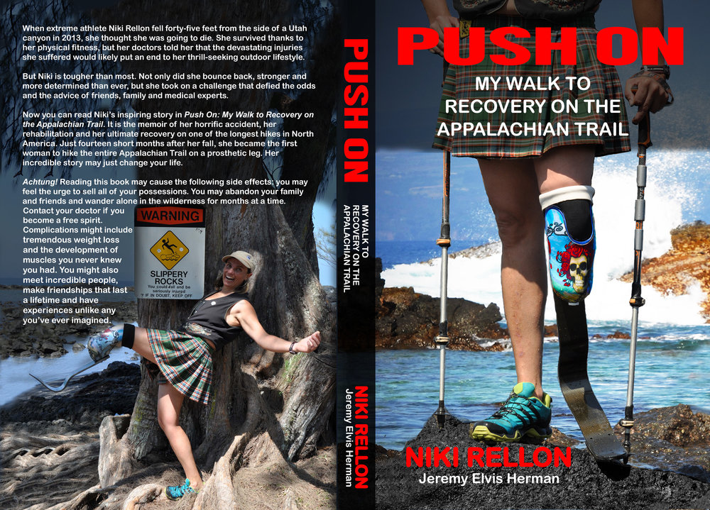 "I'm raising money for self Publishing my Book:                          Push On My Walk to Recovery on the Appalachian Trail     ""https://www.crowdrise.com/donate/project/im-writing-a-book-about-the-at-on-a-prosthetic-leg/ekiehrellon""                                                        Push On                                        My Walk to Recovery on the                                              Appalachian Trail                                                       Niki Rellon                                            Jeremy Elvis Herman                                                                 Only those who risk going too far can possibly find out how far they can go.                                                                                                                - T.S. Eliot                                                                     FREE FALL     Click. Oh, Scheisse!   I knew immediately that something was terribly wrong. That click—the last time I heard such a sickening sound was when my right shoulder dislocated during free fall while I was skydiving. The force of the wind pushing up against the injured joint was agony, but I didn't have time to dwell on the pain. I also couldn't afford to let the misery cloud my judgment. If I reached over with my left hand and pulled the ripcord handle on the right side of my body, my parachute would have wrapped around me like a burrito. I would have struck the ground with enough force to shatter my bones and explode my organs. Fortunately for me, I remembered my training, and I pulled the auxiliary ripcord on my left side. The reserve parachute deployed perfectly, and seconds later, I landed outside of the drop zone in a horse pasture. The landing threw me onto my rear end. I wanted to sit there for a moment so my heart could settle down, but a dozen well-fed horses were galloping right at me. I was sure they were going to trample me to death, so I jumped up to my feet. The horses stopped short just before they reached me. And then they did something curious: as I tried to collect my parachute, they trailed after me. I've heard that horses are quite intuitive. I wondered if they were following me out of concern. Maybe they sensed that I was in excruciating pain. That story ended very differently from this story. I walked away then, thanking my lucky stars. But this time I wasn't so lucky, and I didn't walk away.                                                                          # November 1, 2013, started out as a cold day, but that wasn't unusual for autumn in Utah. I woke up at 4 a.m. with seven other adventurous souls ready to begin our canyoneering trek through Montezuma Canyon. We'd driven down the night before so we could get an early start, knowing that it would take the whole day to get through this magnificent canyon. I didn't really like waking up before dawn, but we wanted to be sure we exited the canyon before dark. Safety first! Montezuma Canyon bragged a 250-foot drop on the back end. Rappelling down the near-vertical rock face should have been the exciting finale of our day, and then we should have had an hour-long, straight-forward walk out of the canyon to our car. But things didn't exactly go according to plan that day. Before we headed into the canyon, we checked our own gear. The ropes were sound. The anchors and neoprene suits checked out. The backpacks were all full. So we ventured in, certain that we had everything we needed for a successful day. In hindsight, I shouldn't have been confident in my harness. In other sports like scuba diving or skydiving, we always check our gear for each other, but on the day that I repelled down that cliff, we hadn't double-checked each other's harnesses, maybe because canyoneering is a relatively new sport and no routine has been established yet. The harness that I'd used previously had been an American-style one, but it was long gone, taken by my ex-boyfriend when we broke up and split up our belongings. The harness in my backpack on that cold November morning was a European-style harness, and I'd never used one like it. The French guy who'd sold it to me, Louis, was one of the canyoneers with me that day. He'd given me a quick lesson in how to use his harness, but it's clear to me now that I should have asked more questions. I should have insisted that he explain more thoroughly how it worked. I know this sounds ironic, but I probably would have been more careful if I'd had less experience. When I was a beginner, I double- and triple-checked my gear before doing anything dangerous. But here I was getting ready to repel down a canyon as tall as a giant sequoia with a harness I'd never used, and I'd only asked a couple questions. I had just enough experience to have developed a false sense of security. It just goes to show you that there's a fine line between confidence and carelessness."