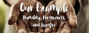 Our Example  - Humility, forgiveness, and sacrifice