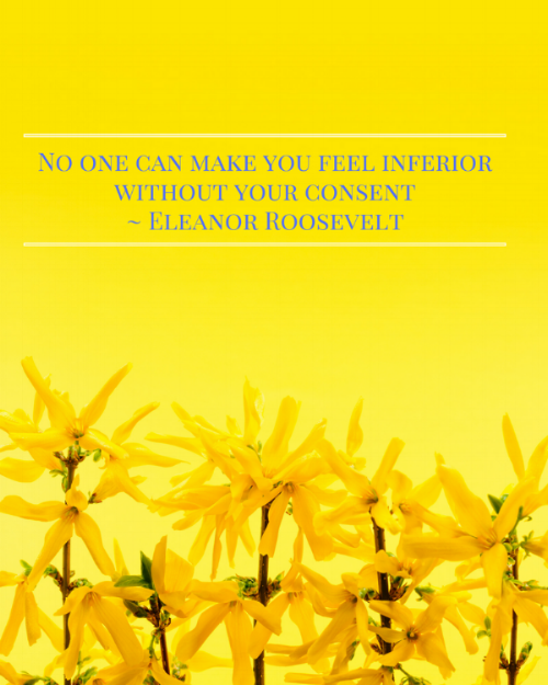 No one can make you feel inferiro without your consent- Eleanor Roosevelt (2).png