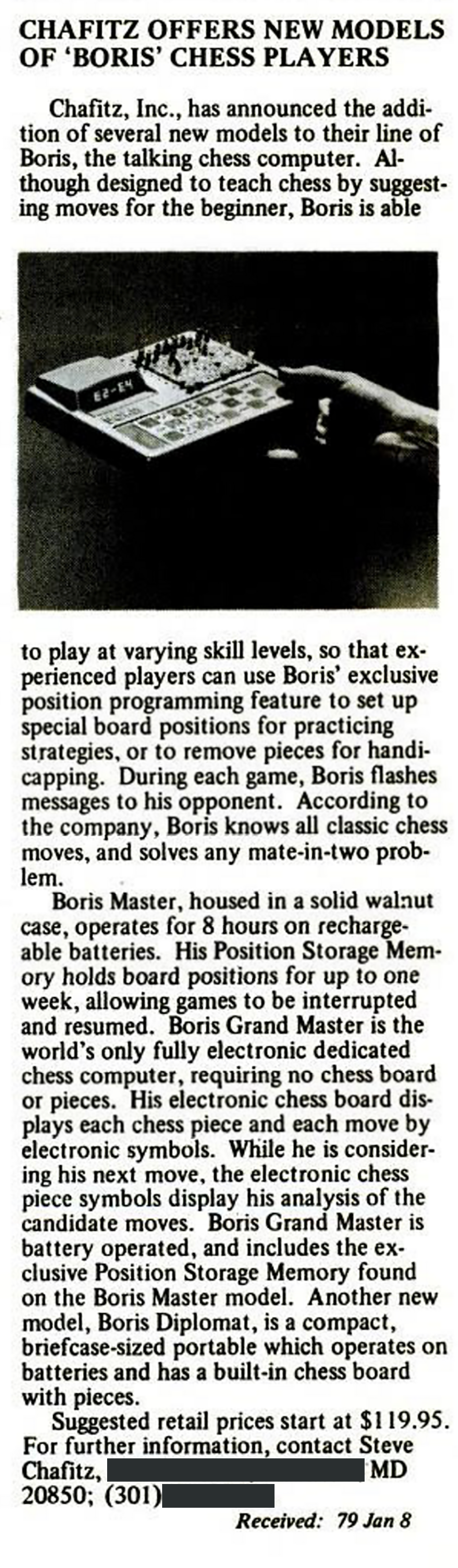 Chafitz Offers New Model of 'Boris' Chess Players   Chafitz, Inc., has announced the addition of several new models to their line of Boris, the talking chess computer. Although designed to teach chess by suggesting moves for the beginner, Boris is able to play at varying skill levels, so that experienced players can use Boris' exclusive position programming feature to set up special board positions for practicing strategies, or to remove pieces for handicapping. During each game, Boris flashes messages to his opponent. According to the company, Boris knows all classic chess moves, and solves any mate-in-two problem.   Boris Master, housed in a solid walnut case, operates for 8 hours on rechargeable batteries. His Position Storage Memory holds board positions for up to one week, allowing games to be interrupted and resumed. Boris Grand Master is the world's only fully electronic dedicated chess computer, requiring no chess board or pieces. His electronic chess board displays each chess piece and each move by electronic symbols. While he is considering his next move, the electronic chess piece symbols display his analysis of the candidate moves. Boris Grand Master is battery operated, and includes the exclusive Position Storage Memory found on the Boris Master model. Another new model, Boris Diplomat, is a compact, briefcase-sized portable which operates on batteries and has a built-in chess board with pieces.  Suggested retail prices start at $119.95. For further information, contact Steve Chafitz _______MD 20850; (301) ___________.