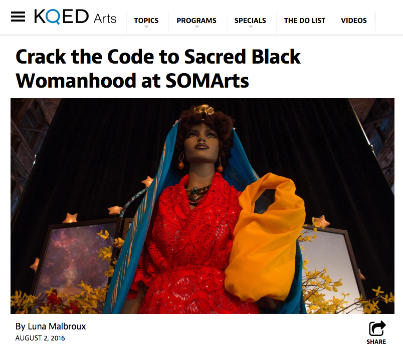 "Malbroux, Luna. ""Crack the Code to Sacred Black Womanhood at SOMArts.""  KQED Arts  . N.p., 2 Aug. 2016. Web. 04 Aug. 2016"