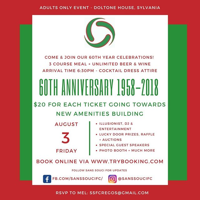 Join Our 60th Year Celebrations. 3rd of August, 2018.  Show your support for Sans Souci Football Club and join our 60th year celebrations. The event, is an Adults only - Cocktail Dress affair. $20 for each ticket is going towards the new amenities building. 3 Course Meal and plenty of entertainment.  Some of which includes: Illusionists DJ Lucky Door Prizes Raffle Auctions Special Guest Speakers Photo Booth + Much Much More  #Fundraiser #SansSouci #SSFC #GoSouci #SansSouciFC
