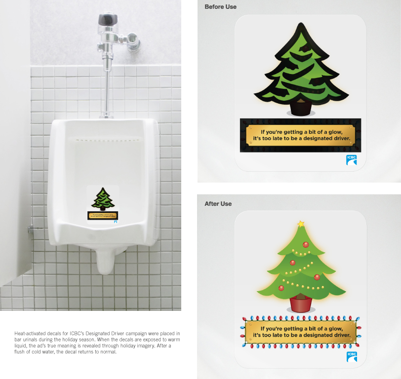 """Urinal Decal Ad Campaign (Applied Arts award)   """"Heat-activated decals for ICBC's Designated Driver campaign were placed in bar urinals during the holiday season. When the decals are exposed to warm liquid, the ad's true meaning is revealed through holiday imagery. After a flush of cold water, the decal returns to normal."""""""