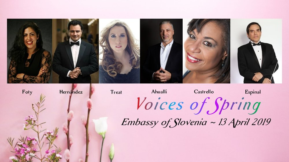Voices of Spring in Slovenia~April 13, 2019 - Under the Gracious Patronage of H. E. Stanislav Vidovič, Ambassador of SloveniaWith Our Cavalcade of Stars, featuring:Fairouz Foty, Jesús Daniel Hernández, Gustavo Ahualli, Elizabeth Treat, Anamer Castrello, & Chorus in Concert with Maestro José Antonio Espinal Conducting the Washington Opera Society String QuartetEmbassy of the Republic of Slovenia2410 California Street NWWashington, DC 20008Saturday 13 April 2019Cocktails ~ 6:30 PMDinner with Wine ~ 7 PMPerformance ~ 8 PM~Reserved Seats:One Hundred Twenty-Five Dollars~Reservations: InstantSeats Or Call: (202) 386-6008