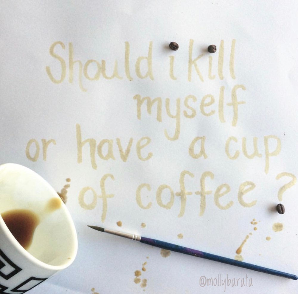 should I kill my self or have a cup of coffee? Albert Camus