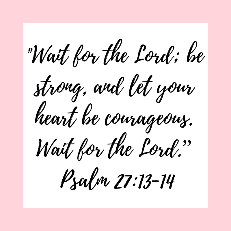 "_Wait for the Lord; be strong, and let your heart be courageous. Wait for the Lord."" Psalm 27_13-14.png"