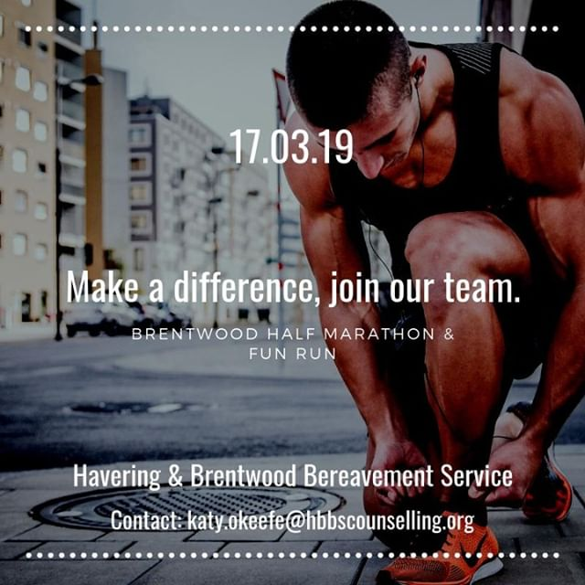 ***Make a difference, join our team*** Running a half marathon is, in itself, a fantastic personal challenge & one that can change your life.  But if you would like to join the Havering & Brentwood Bereavement Service team for the Brentwood Half Marathon & Fun Run, you'll be running to make a big difference to other peoples' lives across the area.  Everything we raise from the event - on March 17, 2019 - will be used to support our counselling services for children & adults in Brentwood, Havering & across the area.  We support people dealing with the loss of a loved one and we also offer help those who are struggling to cope with issues such as anxiety, depression or trauma.  By joining our team for the Brentwood Half Marathon & Fun Run you will be helping those people.  We're looking for as many runners as possible to join us on 13.2 mile course across Brentwood & the surrounding villages.  If you'd like to become part of our #HBBS Half Marathon team all you have to do is click on the link below to register your entry, then just let us know and we will arrange everything else for you.  The link: https://www.brentwoodhalf.org/copy-of-take-part  Please note: You do not need to pay for a t-shirt when you enter via this website as we'll provide you with this.  We're also taking part in the 2.9 mile Fun Run which is for all the family (8+ years). To sign up for that simply click on the link above & go to 'Fun Run Entry'. Again, we will provide you with a t-shirt. *ENTRIES CLOSE ON 8TH MARCH 2019*  Once you have completed your online entry please email katy.okeefe@hbbscounselling.org & you'll be sent an HBBS registration form.  Together we can do this, thank you.