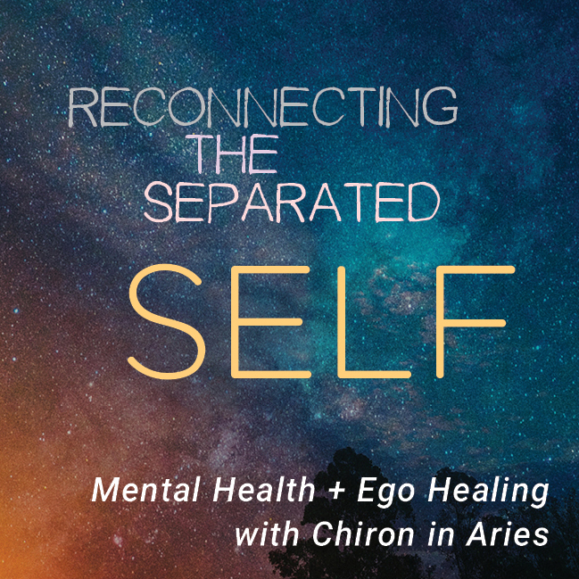 RECONNECTING THE SEPARATED SELF - MENTAL HEALTH AND EGO HEALING WITH CHIRON  IN ARIES