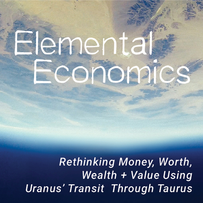 ELEMENTAL ECONOMICS – USING URANUS' TRANSIT THROUGH TAURUS TO RETHINK  MONEY, WORTH, WEALTH & VALUE