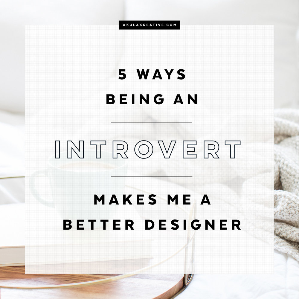 5 Ways Being an INTROVERT Makes Me a Better Designer | akulakreative.com