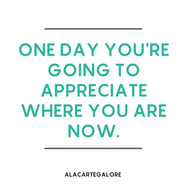 That one day should be today. Where you are right now is preparing you for what's to come. You have to appreciate the seasons of drought, loss, confusion, and every other uncomfortable moment just like you appreciate your wins. Appreciate your now. It's paving the way for your future.