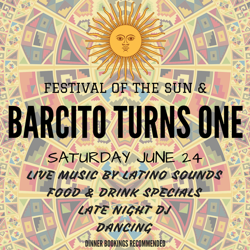 Festival of the Sun & Barcito Turns One!! Our first birthday is here already & we want to celebrate South American style! Our birthday just so happens to coincide with the Incan 'Festival of the Sun' in honour of the Winter Solstice & New Year. So get here, fiesta with us, and for those of you who didn't start 2017 right, here's your chance to do it over ;) - Live music by Latino Sounds  - Late night DJ  - Dancing - Latino food & drink specials  Dinner bookings recommended.